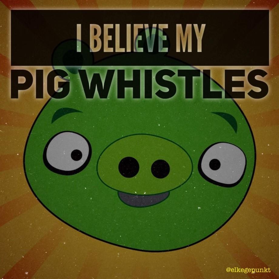 I BELIEVE MY PIG WHISTLES