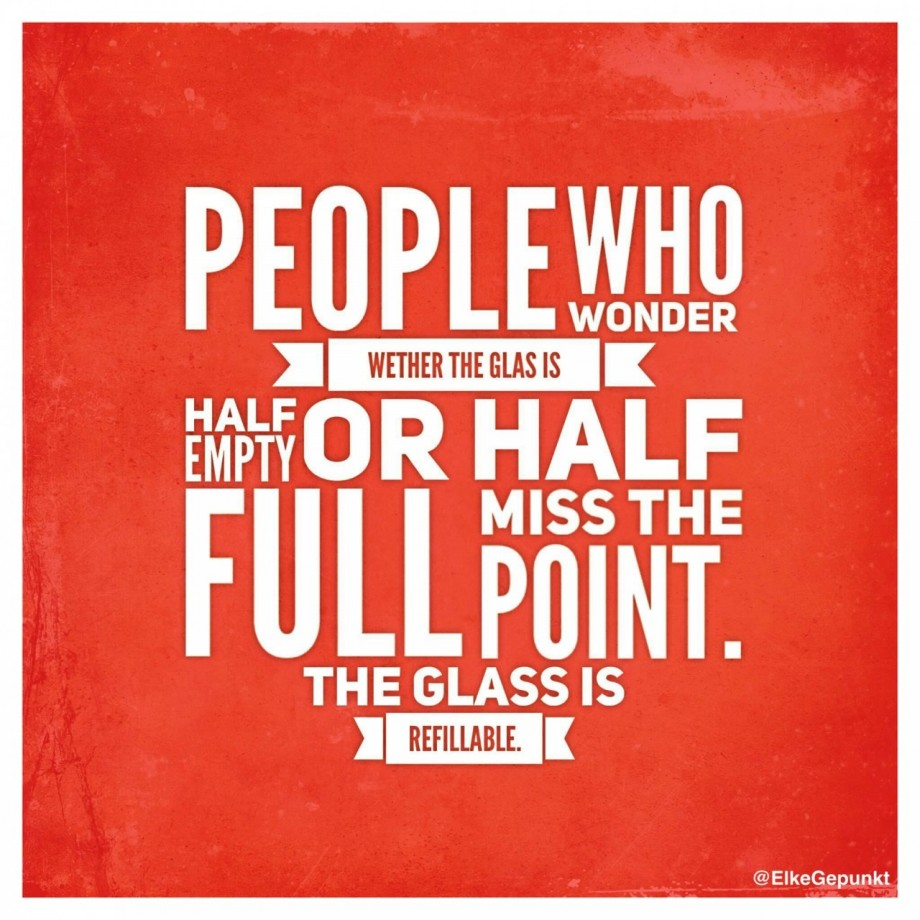 PEOPLE WHO WONDER WETHER THE GLAS IS HALF EMPTY OR HALF FULL MISS THE POINT